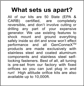 What sets us apart?     All of our kits are 50 State (EPA & CARB) certified, are completely reversible, and don't involve cutting or drilling any part of your expensive generator. We use existing features to shock mount and ground everything safely inside so dirt and snow won't effect performance and all GenConneXTM products are made exclusively with stainless steel and coated aluminum components and stainless steel self-locking fasteners. Best of all, all tuning is pre-set from our factory with fixed orifices so you can just plug in and run!  High altitude orifice kits are also available up to 10,000ft.
