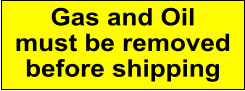 Gas and Oil must be removed before shipping