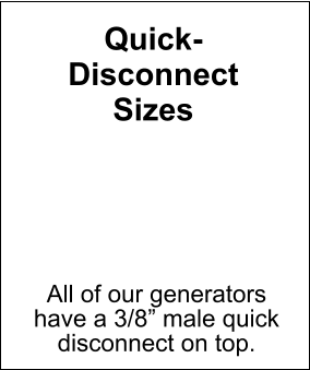 "Quick- Disconnect Sizes All of our generators have a 3/8"" male quick disconnect on top."