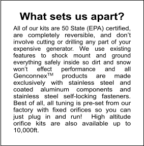 What sets us apart?     All of our kits are 50 State (EPA) certified, are completely reversible, and don't involve cutting or drilling any part of your expensive generator. We use existing features to shock mount and ground everything safely inside so dirt and snow won't effect performance and all GenconnexTM products are made exclusively with stainless steel and coated aluminum components and stainless steel self-locking fasteners. Best of all, all tuning is pre-set from our factory with fixed orifices so you can just plug in and run!  High altitude orifice kits are also available up to 10,000ft.