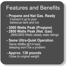 Features and Benefits  - Propane and Nat Gas. Ready     Connect it up to your      barbecue tank and run    - 3000 Watts Peak (Propane) - 2800 Watts Peak (Nat. Gas)      2800/2600 Watts steady state ratings       - Same Ultra-Quiet Operation    Same 49dBa @1/4 load,     sleeping won't be a problem    - Approx. 138 pounds    Close to original weight