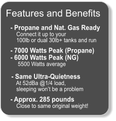- Propane and Nat. Gas Ready     Connect it up to your      100lb or dual 30lb+ tanks and run    - 7000 Watts Peak (Propane) - 6000 Watts Peak (NG)      5500 Watts average   - Same Ultra-Quietness     At 52dBa @1/4 load,      sleeping won't be a problem    - Approx. 285 pounds     Close to same original weight!  Features and Benefits