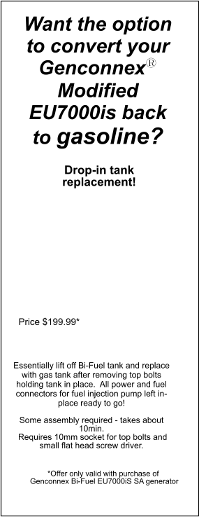 Price $199.99* Want the option to convert your Genconnexy Modified EU7000is back to gasoline?  Drop-in tank replacement! Essentially lift off Bi-Fuel tank and replace with gas tank after removing top bolts holding tank in place.  All power and fuel connectors for fuel injection pump left in-place ready to go!   Some assembly required - takes about 10min.  Requires 10mm socket for top bolts and small flat head screw driver.  *Offer only valid with purchase of   Genconnex Bi-Fuel EU7000iS SA generator