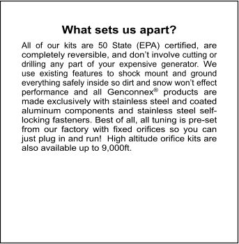 What sets us apart?     All of our kits are 50 State (EPA) certified, are completely reversible, and don't involve cutting or drilling any part of your expensive generator. We use existing features to shock mount and ground everything safely inside so dirt and snow won't effect performance and all Genconnex® products are made exclusively with stainless steel and coated aluminum components and stainless steel self-locking fasteners. Best of all, all tuning is pre-set from our factory with fixed orifices so you can just plug in and run!  High altitude orifice kits are also available up to 9,000ft.