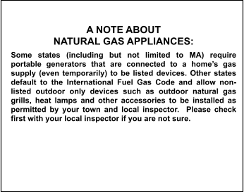 A NOTE ABOUT  NATURAL GAS APPLIANCES: Some states (including but not limited to MA) require portable generators that are connected to a home's gas supply (even temporarily) to be listed devices. Other states default to the International Fuel Gas Code and allow non-listed outdoor only devices such as outdoor natural gas grills, heat lamps and other accessories to be installed as permitted by your town and local inspector.  Please check first with your local inspector if you are not sure.