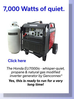 7,000 Watts of quiet. The Honda EU7000is - whisper-quiet, propane & natural gas modified  inverter generator by Genconnex®  Yes, this is ready to run for a very  long time!  Click here
