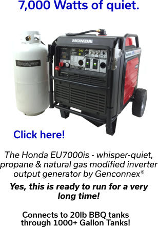 7,000 Watts of quiet. Click here! The Honda EU7000is - whisper-quiet, propane & natural gas modified inverter output generator by Genconnex®  Yes, this is ready to run for a very  long time!  Connects to 20lb BBQ tanks  through 1000+ Gallon Tanks!