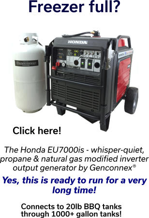 Freezer full? Click here! The Honda EU7000is - whisper-quiet, propane & natural gas modified inverter output generator by Genconnex®  Yes, this is ready to run for a very  long time!  Connects to 20lb BBQ tanks  through 1000+ gallon tanks!