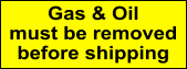 Gas & Oil must be removed before shipping